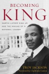 """Becoming King: Martin Luther King Jr. and the Making of a National Leader"" by Troy Jackson introduction by Clayborne Carson"
