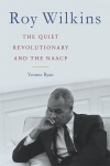"""Roy Wilkins: The Quiet Revolutionary and the NAACP"" by Yvonne Ryan"