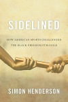 """Sidelined: How American Sports Challenged the Black Freedom Struggle"" by by Simon Henderson"