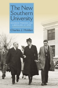 The New Southern University: Academic Freedom and Liberalism at UNC  by Charles J. Holden