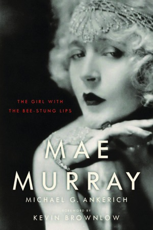 Mae Murray: The Girl with the Bee Stung Lips by Michael G. Ankerich