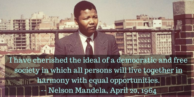 I have cherished the ideal of a democratic and free society in which all persons will live together in harmony with equal opportunities.-- Nelson Mandela, April 20, 1964